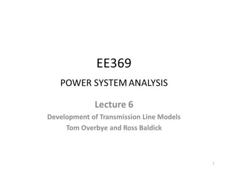 EE369 POWER SYSTEM ANALYSIS Lecture 6 Development of Transmission Line Models Tom Overbye and Ross Baldick 1.