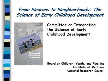 From Neurons to Neighborhoods: The Science of Early Childhood Development Committee on Integrating the Science of Early Childhood Development Board on.