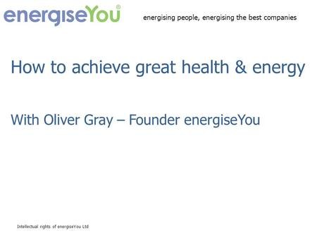 How to achieve great health & energy With Oliver Gray – Founder energiseYou Intellectual rights of energiseYou Ltd energising people, energising the best.