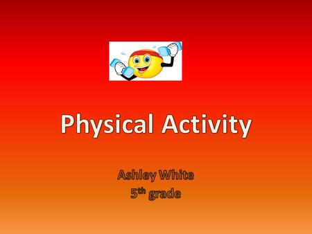 What is Physical Activity?  Any body movement that works the muscles  requires more energy than resting.