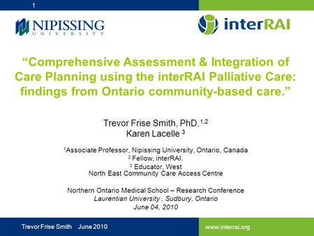 "Www.interrai.org Trevor Frise Smith June 2010 ""Comprehensive Assessment & Integration of Care Planning using the interRAI Palliative Care: findings from."