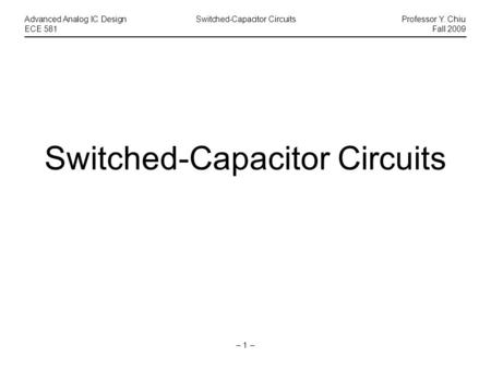 – 1 – Advanced Analog IC DesignSwitched-Capacitor CircuitsProfessor Y. Chiu ECE 581Fall 2009 Switched-Capacitor Circuits.