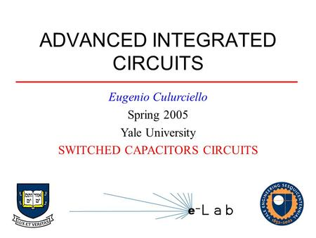 ADVANCED INTEGRATED CIRCUITS Eugenio Culurciello Spring 2005 Yale University SWITCHED CAPACITORS CIRCUITS.