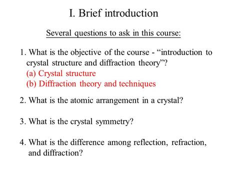 "I. Brief introduction Several questions to ask in this course: 1. What is the objective of the course - ""introduction to crystal structure and diffraction."