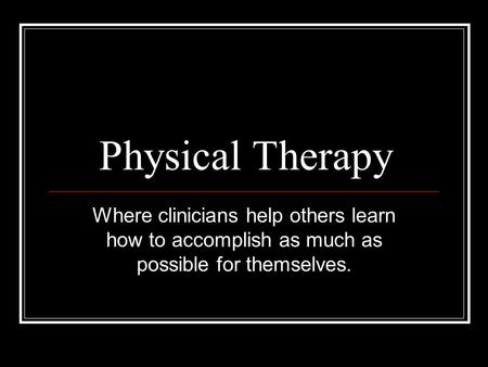 Physical Therapy Where clinicians help others learn how to accomplish as much as possible for themselves.