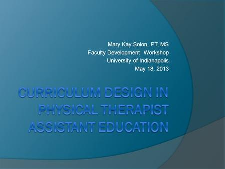Mary Kay Solon, PT, MS Faculty Development Workshop University <strong>of</strong> Indianapolis May 18, 2013.