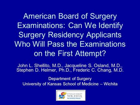 American Board of Surgery Examinations: Can We Identify Surgery Residency Applicants Who Will Pass the Examinations on the First Attempt? John L. Shellito,