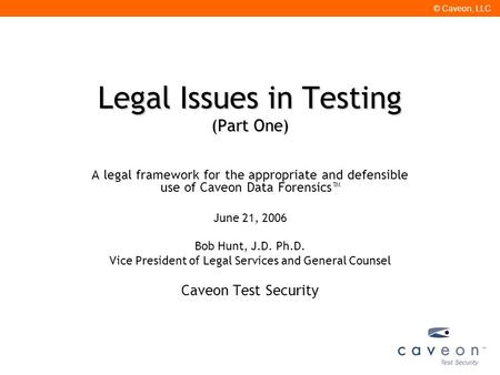 © Caveon, LLC Legal Issues in Testing (Part One) A legal framework for the appropriate and defensible use of Caveon Data Forensics™ June 21, 2006 Bob Hunt,