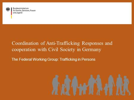 Coordination of Anti-Trafficking Responses and cooperation with Civil Society in Germany The Federal Working Group: Trafficking in Persons.