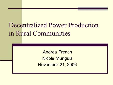 Decentralized Power Production in Rural Communities Andrea French Nicole Munguia November 21, 2006.