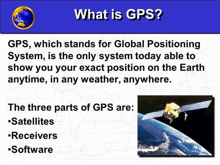 What is GPS? GPS, which stands for Global Positioning System, is the only system today able to show you your exact position on the Earth anytime, in any.