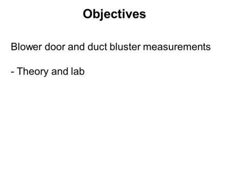 Objectives Blower door and duct bluster measurements - Theory and lab.