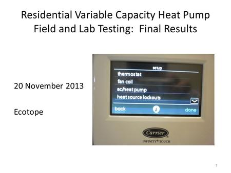 Residential Variable Capacity Heat Pump Field and Lab Testing: Final Results 20 November 2013 Ecotope 1.