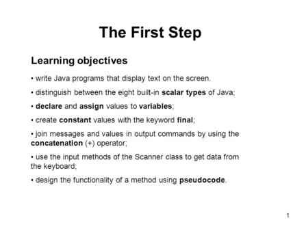 1 The First Step Learning objectives write Java programs that display text on the screen. distinguish between the eight built-in scalar types of Java;