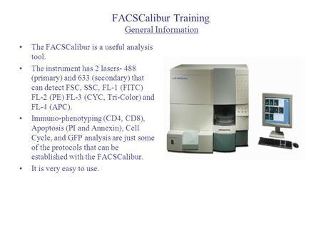 FACSCalibur Training General Information The FACSCalibur is a useful analysis tool. The instrument has 2 lasers- 488 (primary) and 633 (secondary) that.