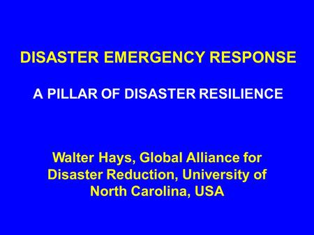 DISASTER EMERGENCY RESPONSE A PILLAR OF DISASTER RESILIENCE Walter Hays, Global Alliance for Disaster Reduction, University of North Carolina, USA.