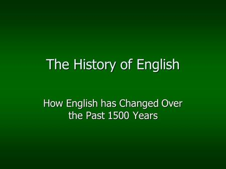 The History of English How English has Changed Over the Past 1500 Years.