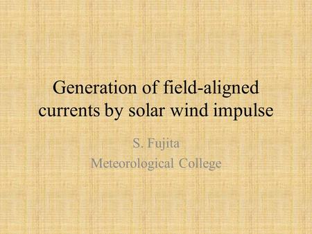 Generation of field-aligned currents by solar wind impulse S. Fujita Meteorological College.