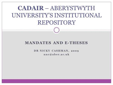 MANDATES AND E-THESES DR NICKY CASHMAN, 2009 CADAIR – ABERYSTWYTH UNIVERSITY'S INSTITUTIONAL REPOSITORY.