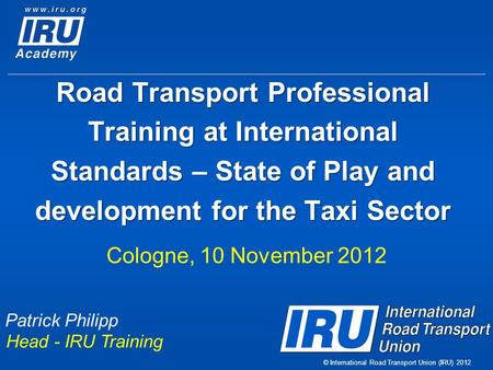 © International Road Transport Union (IRU) 2012 Road Transport Professional Training at International Standards – State of Play and development for the.