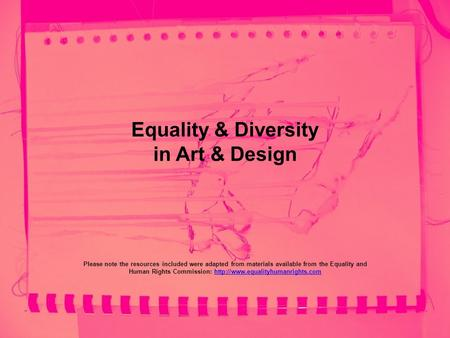 Equality & Diversity in Art & Design Please note the resources included were adapted from materials available from the Equality and Human Rights Commission: