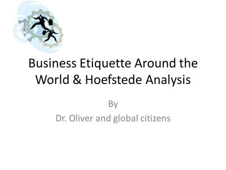Business Etiquette Around the World & Hoefstede Analysis By Dr. Oliver and global citizens.