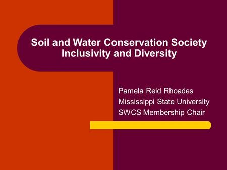 Soil and Water Conservation Society Inclusivity and Diversity Pamela Reid Rhoades Mississippi State University SWCS Membership Chair.