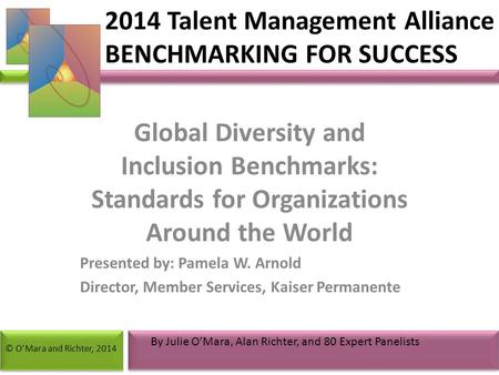 Global Diversity and Inclusion Benchmarks: Standards for Organizations Around the World Presented by: Pamela W. Arnold Director, Member Services, Kaiser.