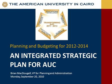 AN INTEGRATED STRATEGIC PLAN FOR AUC Planning and Budgeting for 2012-2014 Brian MacDougall, VP for Planning and Administration Monday, September 20, 2010.