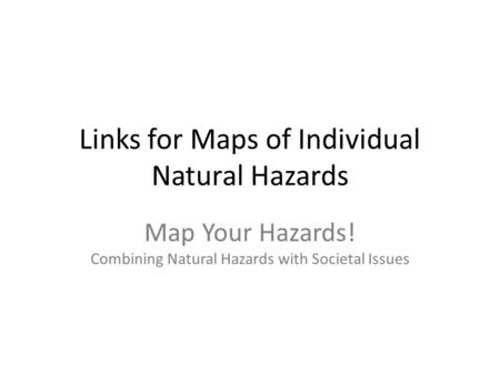 Links for Maps of Individual Natural Hazards Map Your Hazards! Combining Natural Hazards with Societal Issues.