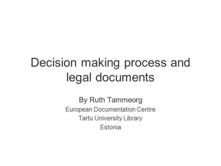 Decision making process and legal documents By Ruth Tammeorg European Documentation Centre Tartu University Library Estonia.