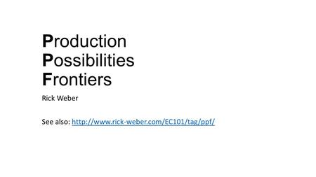 Production Possibilities Frontiers Rick Weber See also: