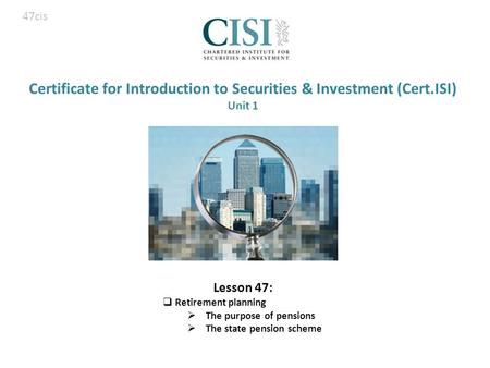 Certificate for Introduction to Securities & Investment (Cert.ISI) Unit 1 Lesson 47:  Retirement planning  The purpose of pensions  The state pension.