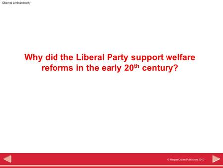 © HarperCollins Publishers 2010 Change and continuity Why did the Liberal Party support welfare reforms in the early 20 th century?