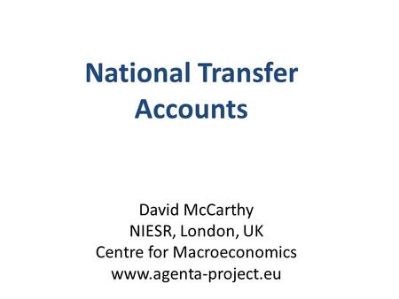 David McCarthy NIESR, London, UK Centre for Macroeconomics www.agenta-project.eu National Transfer Accounts.