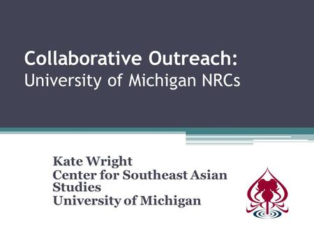 Collaborative Outreach: University of Michigan NRCs Kate Wright Center for Southeast Asian Studies University of Michigan.