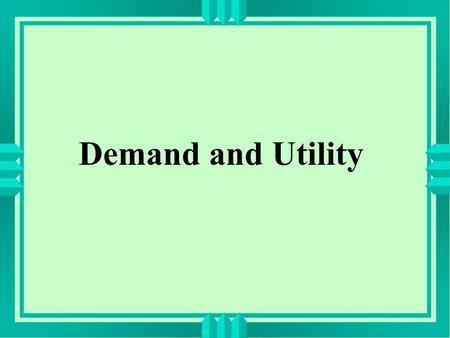 Demand and Utility. Diminishing Marginal Utility: The more you have of a good, the less an additional unit of the good is worth to you.