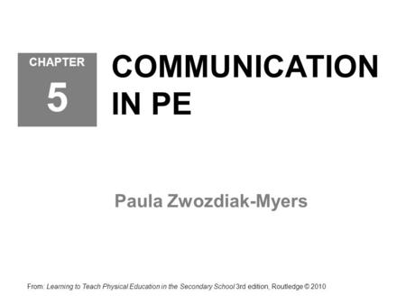 COMMUNICATION IN PE Paula Zwozdiak-Myers CHAPTER 5 From: Learning to Teach Physical Education in the Secondary School 3rd edition, Routledge © 2010.
