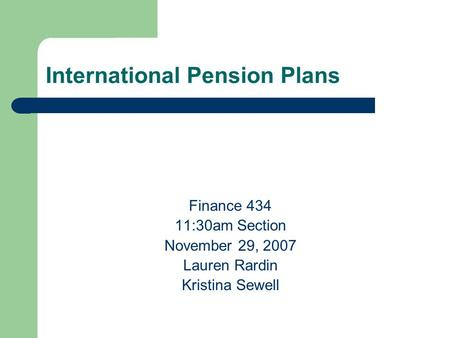 International Pension Plans Finance 434 11:30am Section November 29, 2007 Lauren Rardin Kristina Sewell.