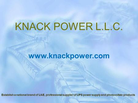 Establish a national brand of UAE, professional supplier of UPS power supply and photovoltaic products www.knackpower.com KNACK POWER L.L.C.