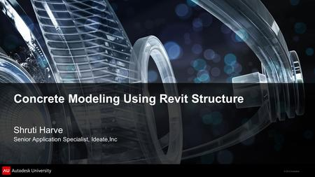 © 2012 Autodesk Concrete Modeling Using Revit Structure Shruti Harve Senior Application Specialist, Ideate,Inc.