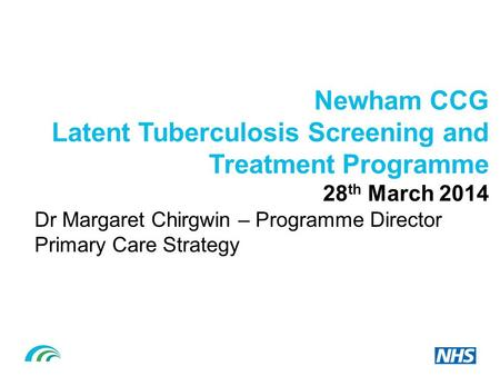 Newham CCG Latent Tuberculosis Screening and Treatment Programme 28 th March 2014 Dr Margaret Chirgwin – Programme Director Primary Care Strategy.