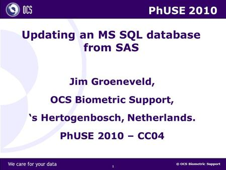 © OCS Biometric Support 1 Updating an MS SQL database from SAS Jim Groeneveld, OCS Biometric Support, 's Hertogenbosch, Netherlands. PhUSE 2010 – CC04.