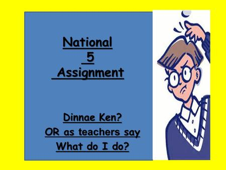 National 5 Assignment Dinnae Ken? OR as teachers say What do I do?