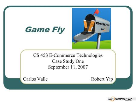 Game Fly CS 453 E-Commerce Technologies Case Study One September 11, 2007 Carlos ValleRobert Yip.