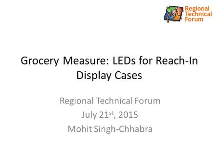 Grocery Measure: LEDs for Reach-In Display Cases Regional Technical Forum July 21 st, 2015 Mohit Singh-Chhabra.