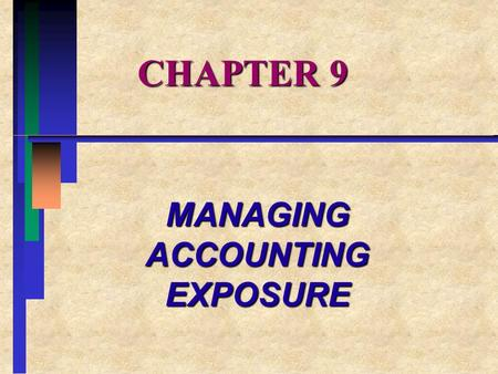 CHAPTER 9 MANAGING ACCOUNTING EXPOSURE. CHAPTER OVERVIEW I.MANAGING TRANSACTION EXPOSURE II.MANAGING TRANSLATION EXPOSURE III.DESIGNING A HEDGING STRATEGY.