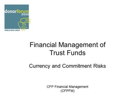 Financial Management of Trust Funds Currency and Commitment Risks CFP Financial Management (CFPFM)