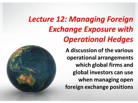 Lecture 12: Managing Foreign Exchange Exposure with Operational Hedges A discussion of the various operational arrangements which global firms and global.
