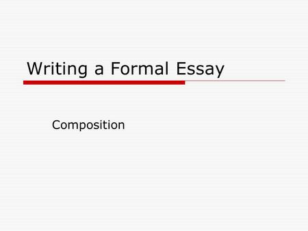 Writing a Formal Essay Composition. Is About…  Knowing how to communicate effectively.  Understanding what instructors expect in a formal essay.